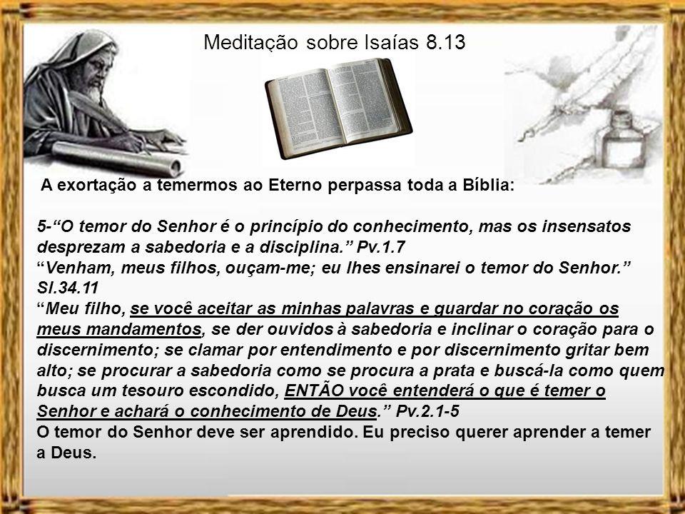 Meditação sobre Isaías 8.13 A exortação a temermos ao Eterno perpassa toda a Bíblia: 5-O temor do Senhor é o princípio do conhecimento, mas os insensatos desprezam a sabedoria e a disciplina.