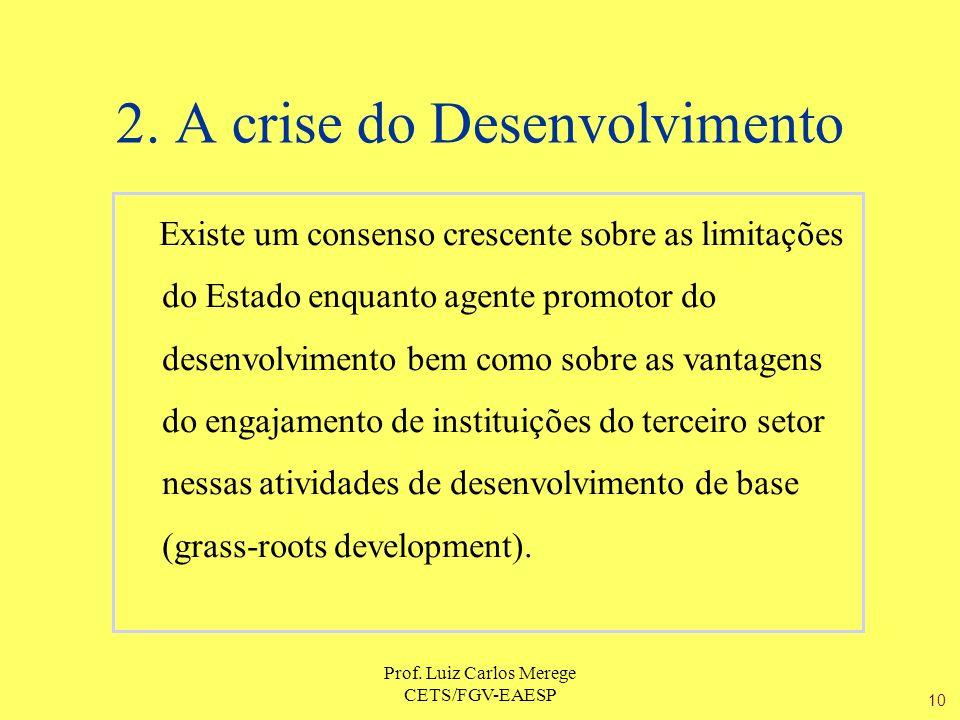 Prof. Luiz Carlos Merege CETS/FGV-EAESP 2. A crise do Desenvolvimento Existe um consenso crescente sobre as limitações do Estado enquanto agente promo
