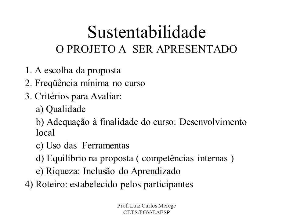 Prof. Luiz Carlos Merege CETS/FGV-EAESP Sustentabilidade O PROJETO A SER APRESENTADO 1. A escolha da proposta 2. Freqüência mínima no curso 3. Critéri