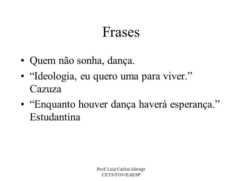 Prof. Luiz Carlos Merege CETS/FGV-EAESP Frases Quem não sonha, dança. Ideologia, eu quero uma para viver. Cazuza Enquanto houver dança haverá esperanç
