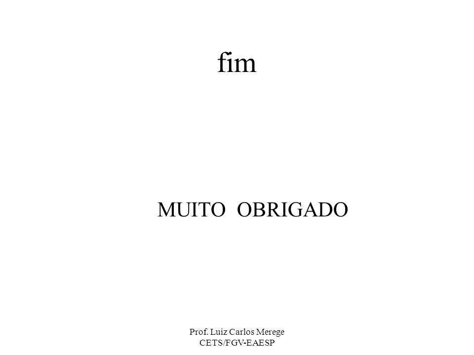 Prof. Luiz Carlos Merege CETS/FGV-EAESP fim MUITO OBRIGADO