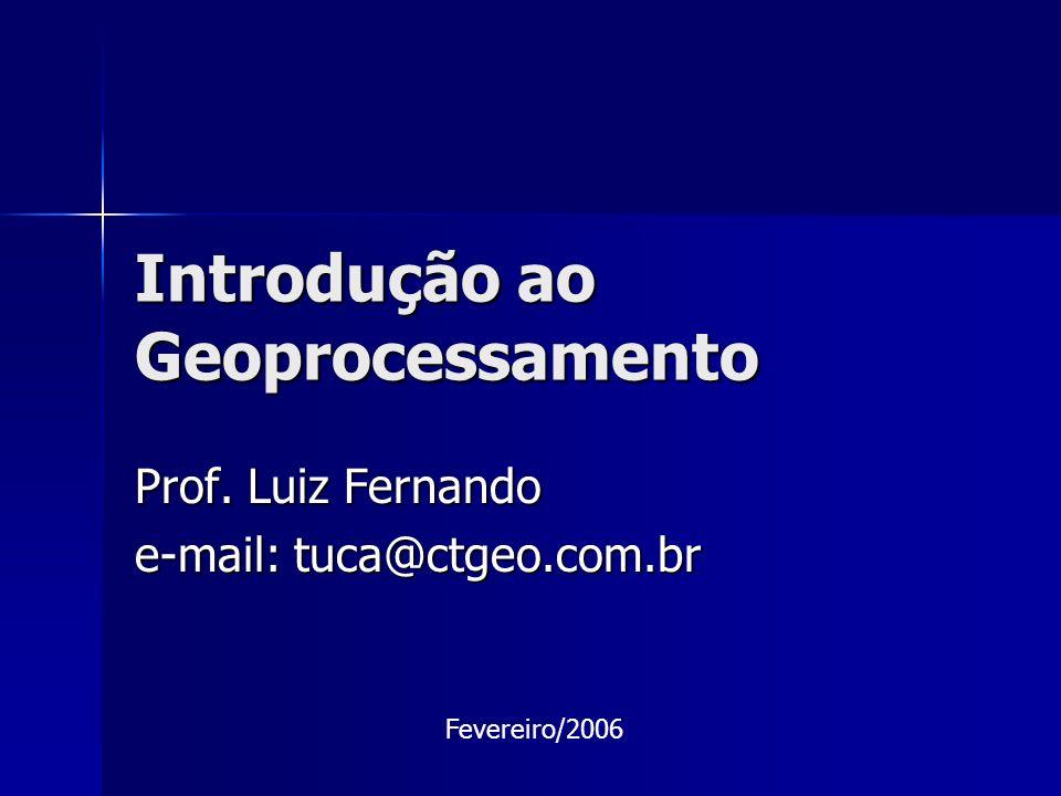 Introdução ao Geoprocessamento Prof. Luiz Fernando e-mail: tuca@ctgeo.com.br Fevereiro/2006