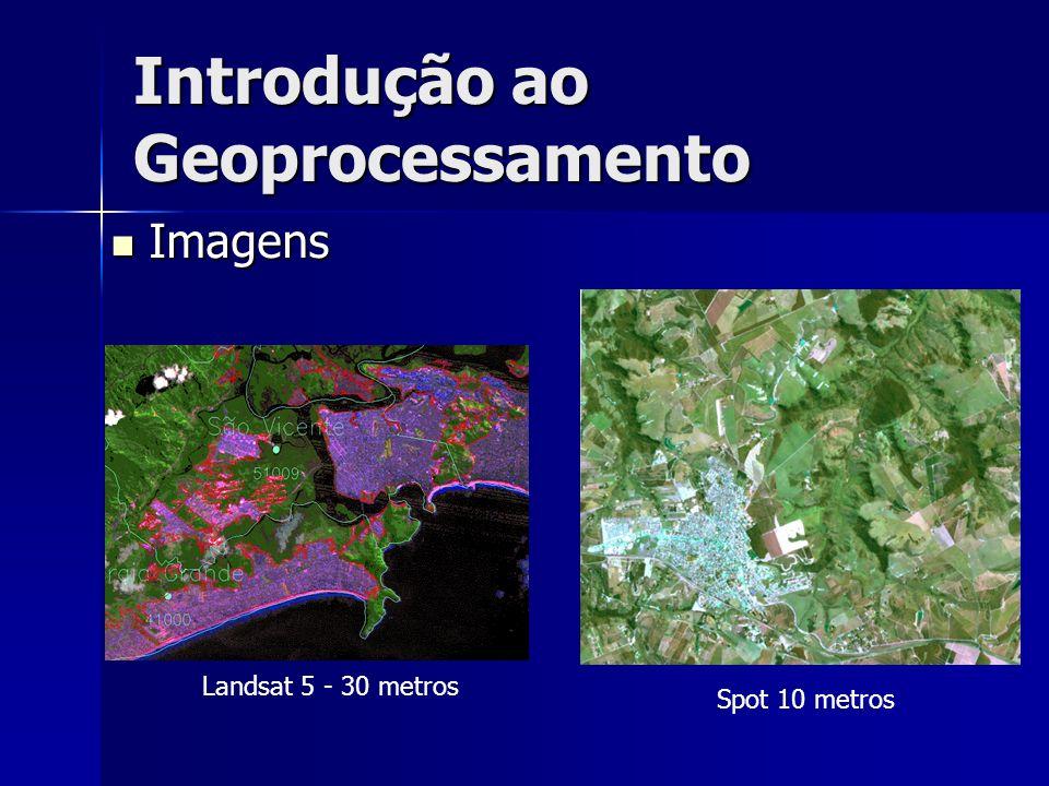 Introdução ao Geoprocessamento Landsat 5 - 30 metros Spot 10 metros Imagens Imagens