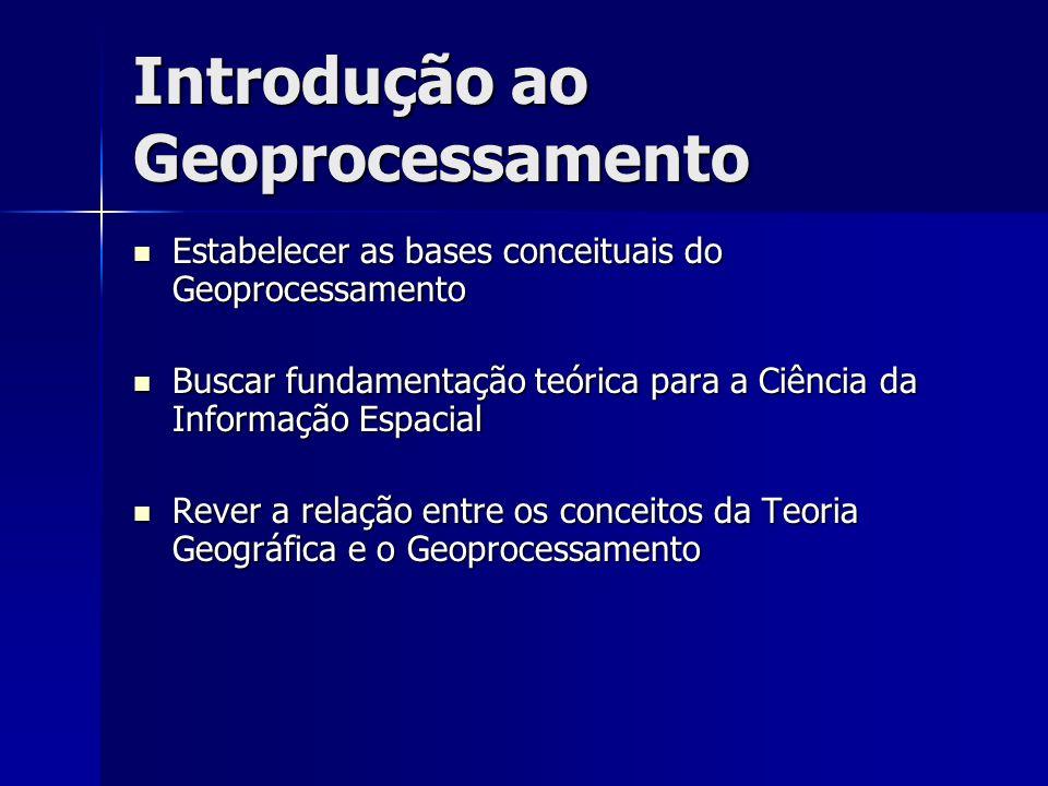 Introdução ao Geoprocessamento Estabelecer as bases conceituais do Geoprocessamento Estabelecer as bases conceituais do Geoprocessamento Buscar fundam
