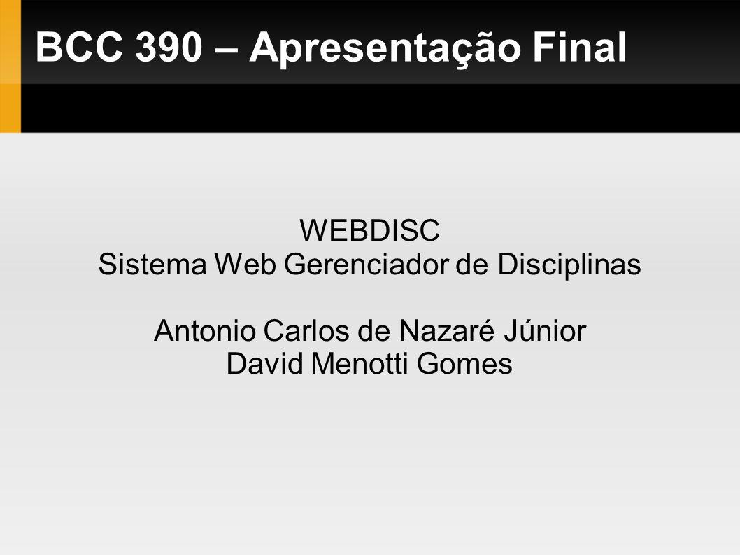 WEBDISC Sistema Web Gerenciador de Disciplinas Antonio Carlos de Nazaré Júnior David Menotti Gomes BCC 390 – Apresentação Final