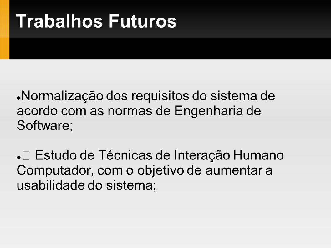 Trabalhos Futuros Normalização dos requisitos do sistema de acordo com as normas de Engenharia de Software; Estudo de Técnicas de Interação Humano Com