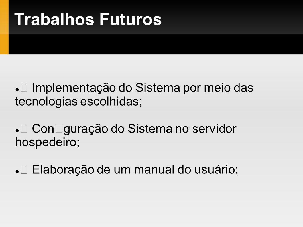 Trabalhos Futuros Implementação do Sistema por meio das tecnologias escolhidas; Conguração do Sistema no servidor hospedeiro; Elaboração de um manual