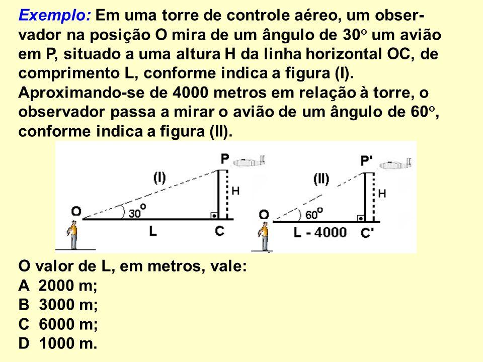 Exemplo: Em uma torre de controle aéreo, um obser- vador na posição O mira de um ângulo de 30 o um avião em P, situado a uma altura H da linha horizon