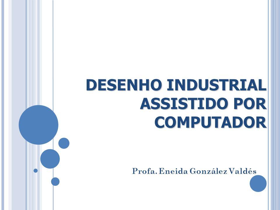 DESENHO INDUSTRIAL ASSISTIDO POR COMPUTADOR Profa. Eneida González Valdés