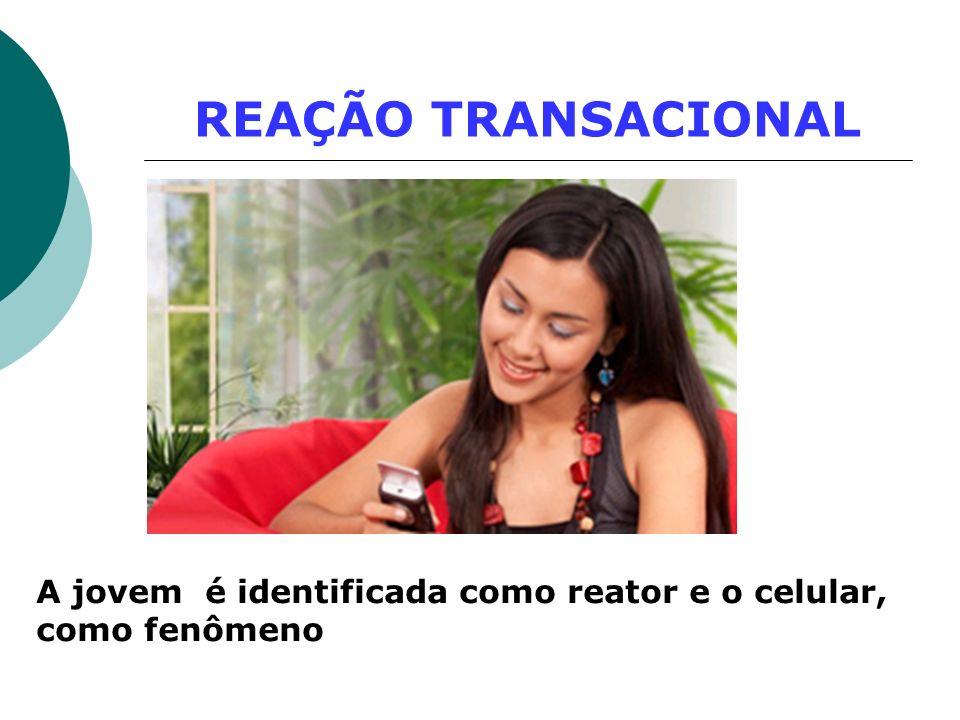 REAÇÃO TRANSACIONAL A jovem é identificada como reator e o celular, como fenômeno