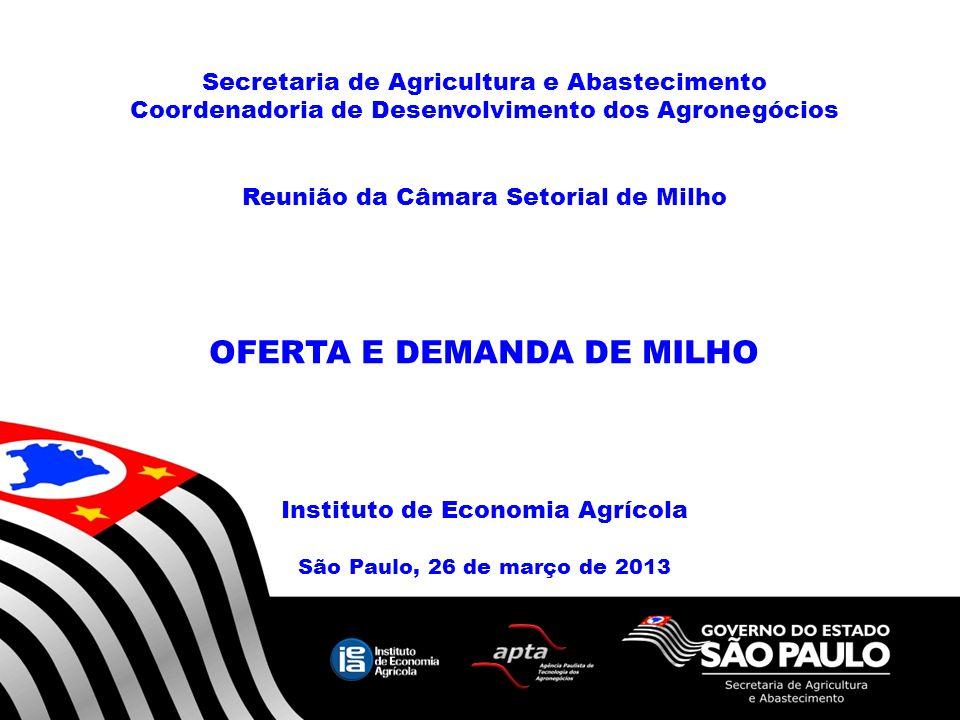 Secretaria de Agricultura e Abastecimento Coordenadoria de Desenvolvimento dos Agronegócios Reunião da Câmara Setorial de Milho OFERTA E DEMANDA DE MILHO Instituto de Economia Agrícola São Paulo, 26 de março de 2013 1