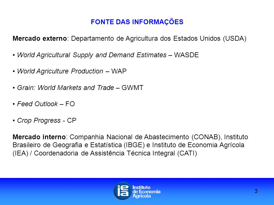 FONTE DAS INFORMAÇÕES Mercado externo: Departamento de Agricultura dos Estados Unidos (USDA) World Agricultural Supply and Demand Estimates – WASDE World Agriculture Production – WAP Grain: World Markets and Trade – GWMT Feed Outlook – FO Crop Progress - CP Mercado interno: Companhia Nacional de Abastecimento (CONAB), Instituto Brasileiro de Geografia e Estatística (IBGE) e Instituto de Economia Agrícola (IEA) / Coordenadoria de Assistência Técnica Integral (CATI) 3