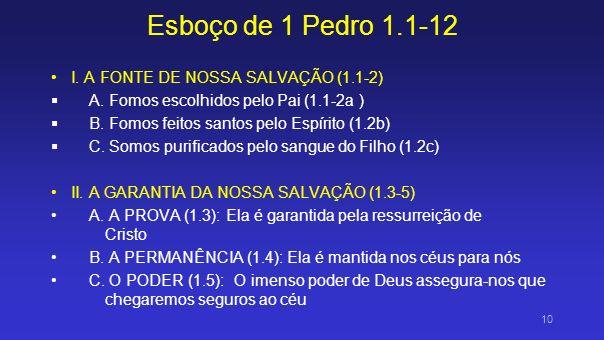Esboço de 1 Pedro 1.1-12 I. A FONTE DE NOSSA SALVAÇÃO (1.1-2) A. Fomos escolhidos pelo Pai (1.1-2a ) B. Fomos feitos santos pelo Espírito (1.2b) C. So