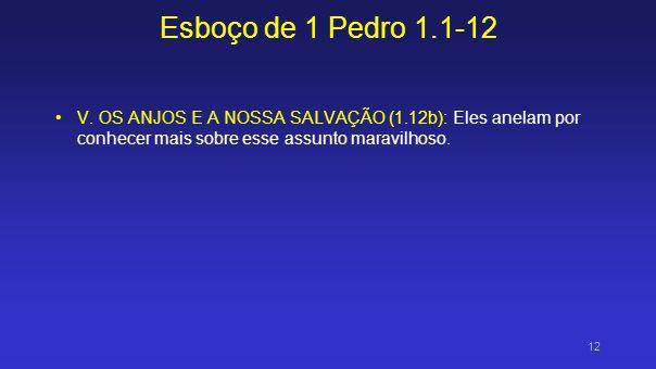 Esboço de 1 Pedro 1.1-12 V. OS ANJOS E A NOSSA SALVAÇÃO (1.12b): Eles anelam por conhecer mais sobre esse assunto maravilhoso. 12