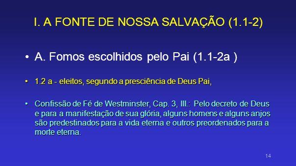 I. A FONTE DE NOSSA SALVAÇÃO (1.1-2) A. Fomos escolhidos pelo Pai (1.1-2a ) 1.2 a - eleitos, segundo a presciência de Deus Pai,1.2 a - eleitos, segund