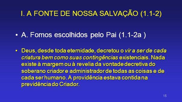I. A FONTE DE NOSSA SALVAÇÃO (1.1-2) A. Fomos escolhidos pelo Pai (1.1-2a ) Deus, desde toda eternidade, decretou o vir a ser de cada criatura bem com