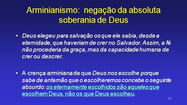 Arminianismo: negação da absoluta soberania de Deus Deus elegeu para salvação os que ele sabia, desde a eternidade, que haveriam de crer no Salvador.
