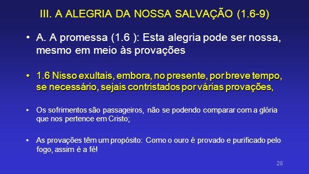 III. A ALEGRIA DA NOSSA SALVAÇÃO (1.6-9) A. A promessa (1.6 ): Esta alegria pode ser nossa, mesmo em meio às provações 1.6 Nisso exultais, embora, no