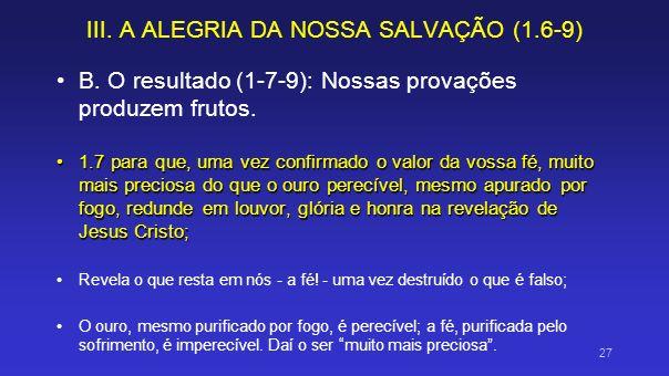 III. A ALEGRIA DA NOSSA SALVAÇÃO (1.6-9) B. O resultado (1-7-9): Nossas provações produzem frutos. 1.7 para que, uma vez confirmado o valor da vossa f