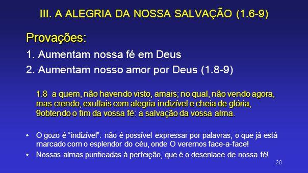 III. A ALEGRIA DA NOSSA SALVAÇÃO (1.6-9) Provações: 1. Aumentam nossa fé em Deus 2. Aumentam nosso amor por Deus (1.8-9) 1.8 a quem, não havendo visto