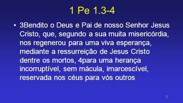 1 Pe 1.3-4 3Bendito o Deus e Pai de nosso Senhor Jesus Cristo, que, segundo a sua muita misericórdia, nos regenerou para uma viva esperança, mediante