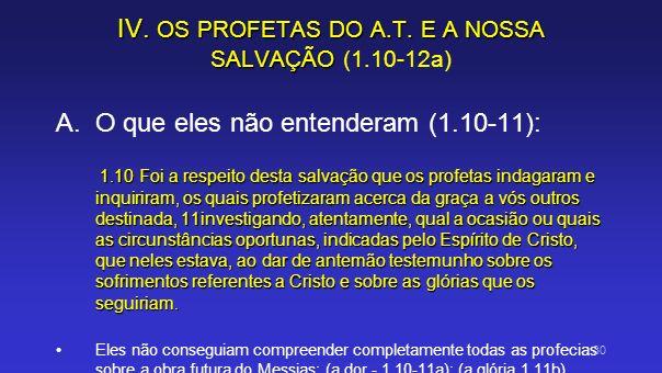 IV. OS PROFETAS DO A.T. E A NOSSA SALVAÇÃO IV. OS PROFETAS DO A.T. E A NOSSA SALVAÇÃO (1.10-12a) A.O que eles não entenderam (1.10-11): 1.10 Foi a res