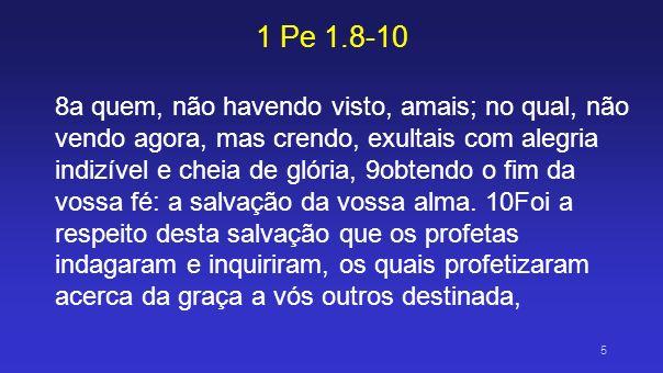 1 Pe 1.8-10 8a quem, não havendo visto, amais; no qual, não vendo agora, mas crendo, exultais com alegria indizível e cheia de glória, 9obtendo o fim