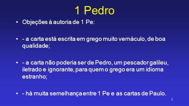 1 Pedro Objeções à autoria de 1 Pe: - a carta está escrita em grego muito vernáculo, de boa qualidade; - a carta não poderia ser de Pedro, um pescador