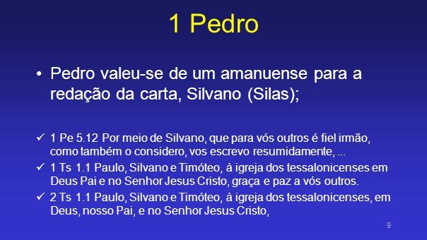 1 Pedro Pedro valeu-se de um amanuense para a redação da carta, Silvano (Silas); 1 Pe 5.12 Por meio de Silvano, que para vós outros é fiel irmão, como