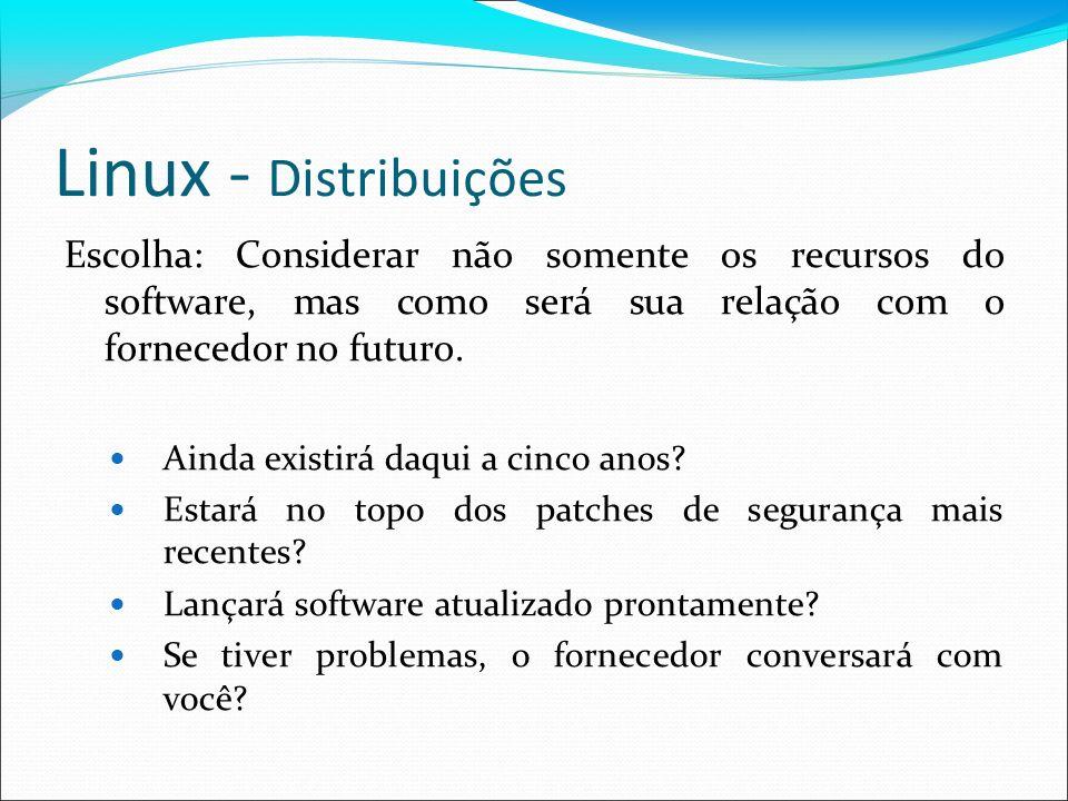 Linux - Distribuições Escolha: Considerar não somente os recursos do software, mas como será sua relação com o fornecedor no futuro. Ainda existirá da