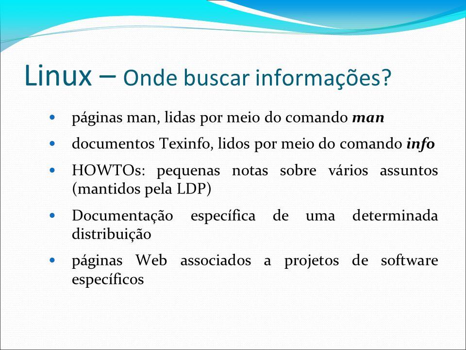 Linux – Onde buscar informações? páginas man, lidas por meio do comando man documentos Texinfo, lidos por meio do comando info HOWTOs: pequenas notas