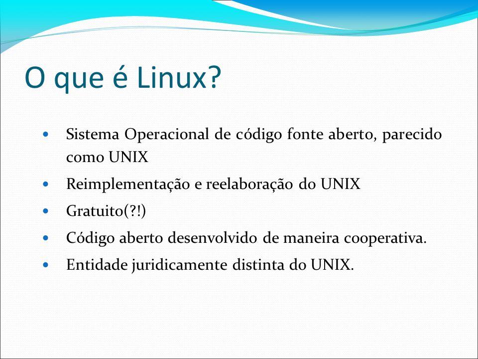 O que é Linux? Sistema Operacional de código fonte aberto, parecido como UNIX Reimplementação e reelaboração do UNIX Gratuito(?!) Código aberto desenv