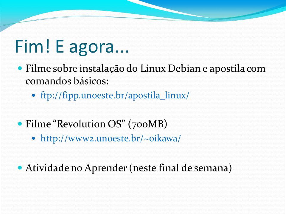 Fim! E agora... Filme sobre instalação do Linux Debian e apostila com comandos básicos: ftp://fipp.unoeste.br/apostila_linux/ Filme Revolution OS (700