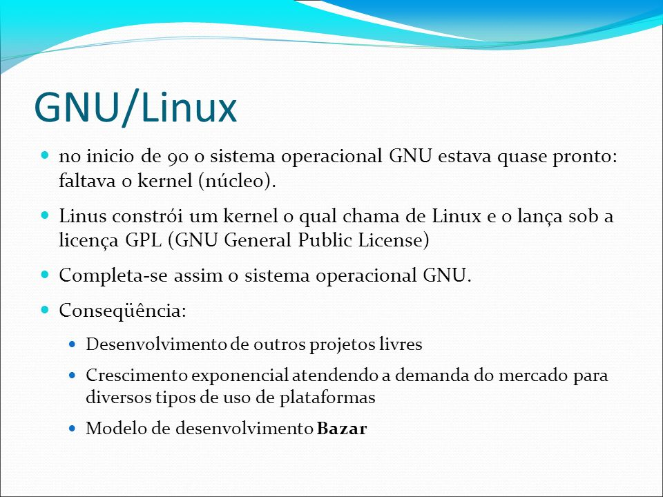 GNU/Linux no inicio de 90 o sistema operacional GNU estava quase pronto: faltava o kernel (núcleo). Linus constrói um kernel o qual chama de Linux e o