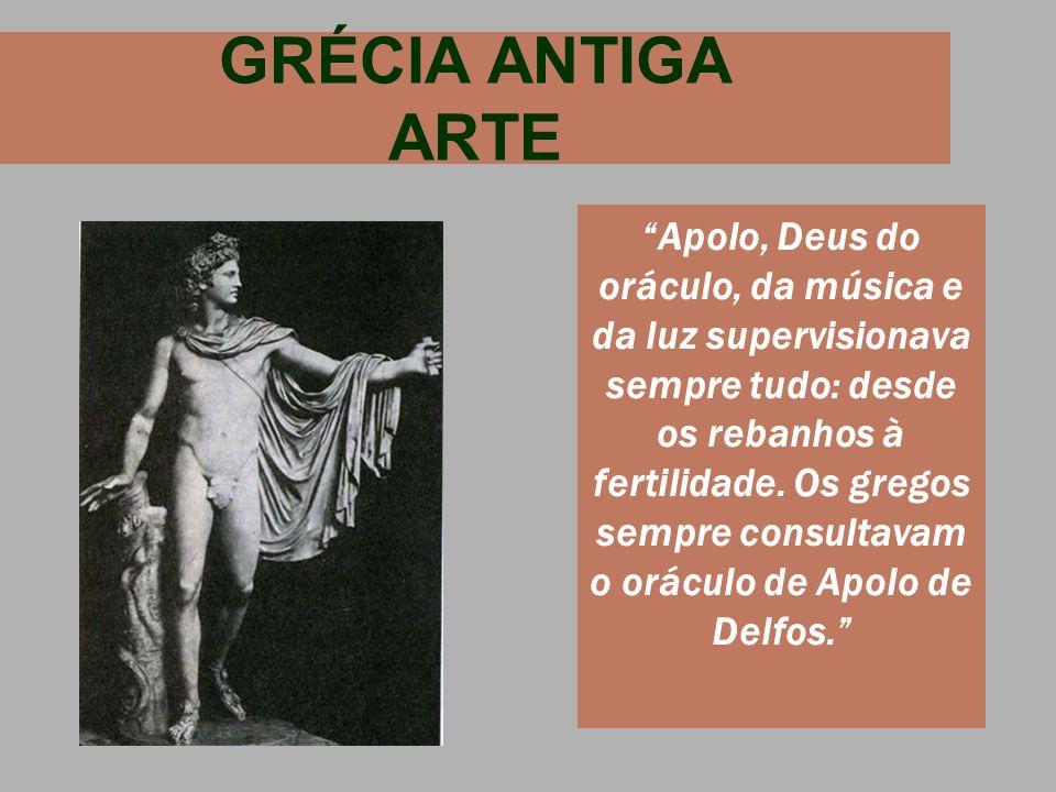 GRÉCIA ANTIGA ARTE Apolo, Deus do oráculo, da música e da luz supervisionava sempre tudo: desde os rebanhos à fertilidade. Os gregos sempre consultava