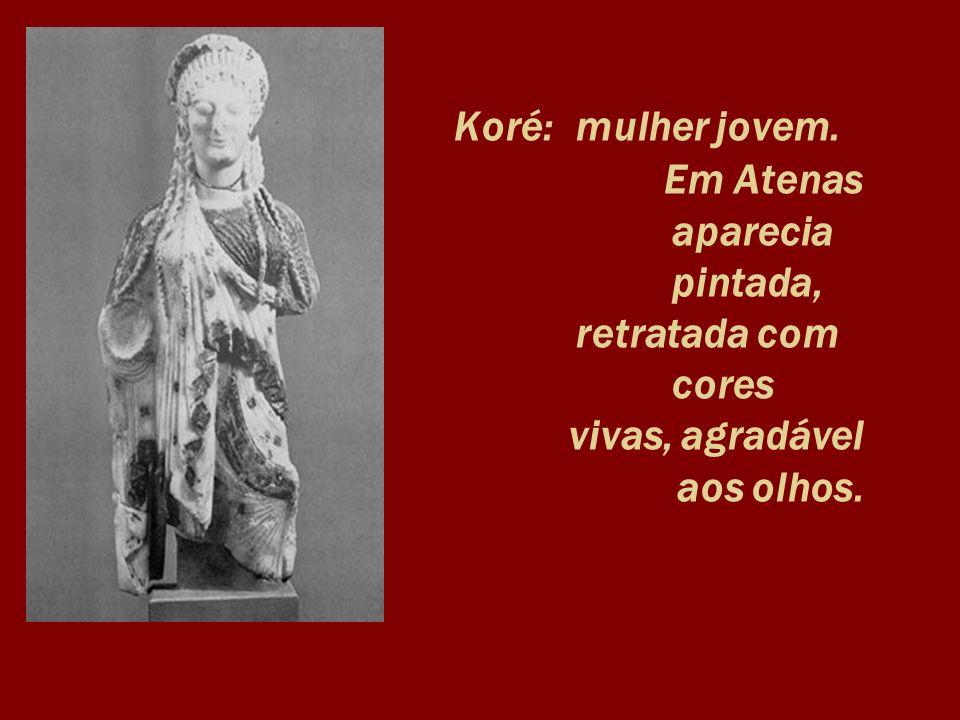 Koré: mulher jovem. Em Atenas aparecia pintada, retratada com cores vivas, agradável aos olhos.