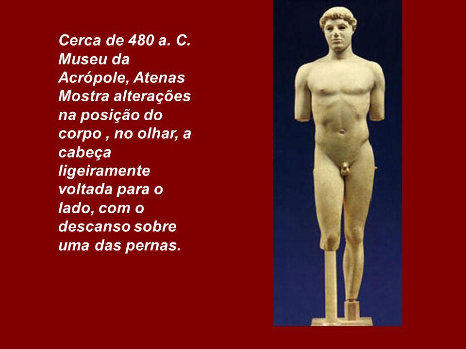 Cerca de 480 a. C. Museu da Acrópole, Atenas Mostra alterações na posição do corpo, no olhar, a cabeça ligeiramente voltada para o lado, com o descans