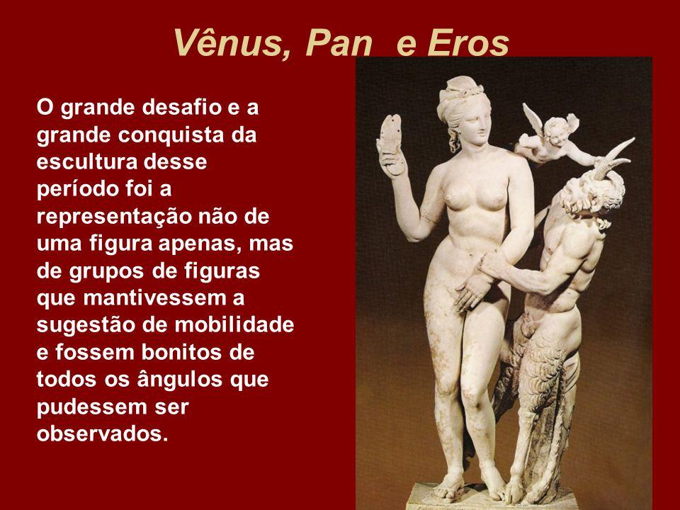Vênus, Pan e Eros O grande desafio e a grande conquista da escultura desse período foi a representação não de uma figura apenas, mas de grupos de figu