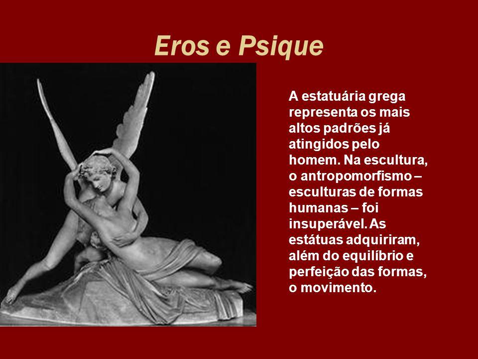 Eros e Psique A estatuária grega representa os mais altos padrões já atingidos pelo homem. Na escultura, o antropomorfismo – esculturas de formas huma