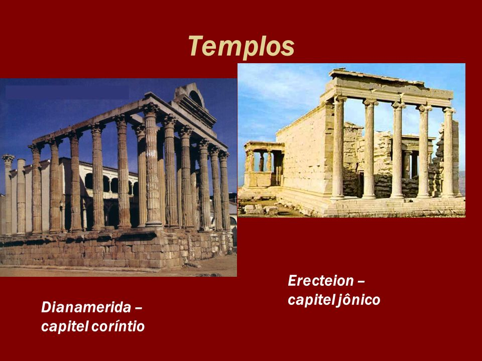Templos Dianamerida – capitel coríntio Erecteion – capitel jônico