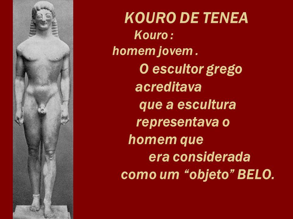 KOURO DE TENEA Kouro : homem jovem. O escultor grego acreditava que a escultura representava o homem que era considerada como um objeto BELO.