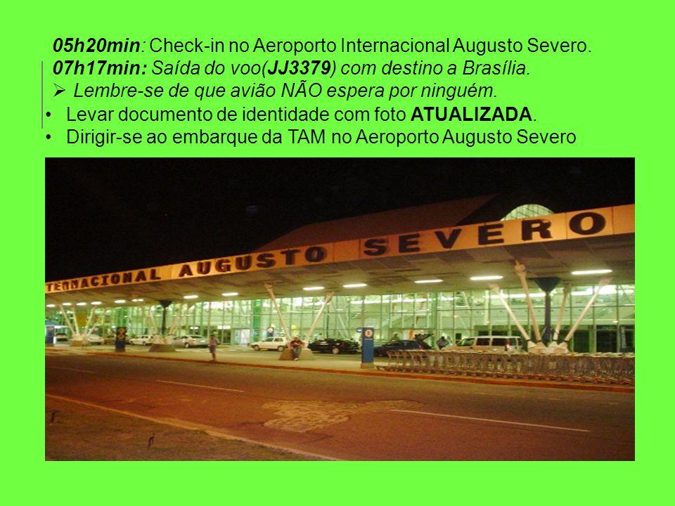 05h20min: Check-in no Aeroporto Internacional Augusto Severo. 07h17min: Saída do voo(JJ3379) com destino a Brasília. Lembre-se de que avião NÃO espera