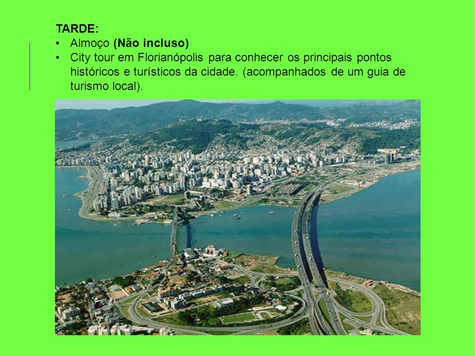 TARDE: Almoço (Não incluso) City tour em Florianópolis para conhecer os principais pontos históricos e turísticos da cidade. (acompanhados de um guia