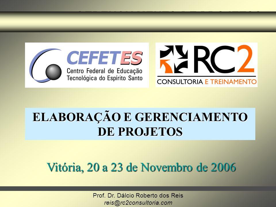 Prof. Dr. Dálcio Roberto dos Reis reis@rc2consultoria.com GERENCIAMENTO DE PROJETOS ELABORAÇÃO E GERENCIAMENTO DE PROJETOS Vitória, 20 a 23 de Novembr