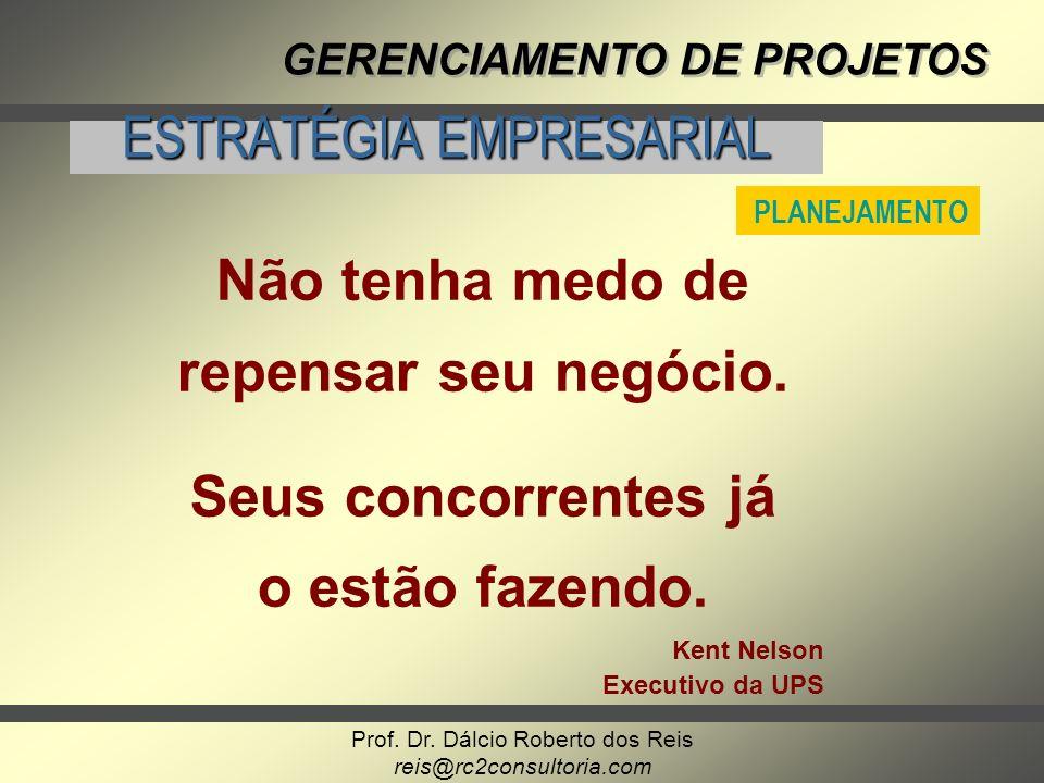 Prof. Dr. Dálcio Roberto dos Reis reis@rc2consultoria.com GERENCIAMENTO DE PROJETOS ESTRATÉGIA EMPRESARIAL Não tenha medo de repensar seu negócio. Seu
