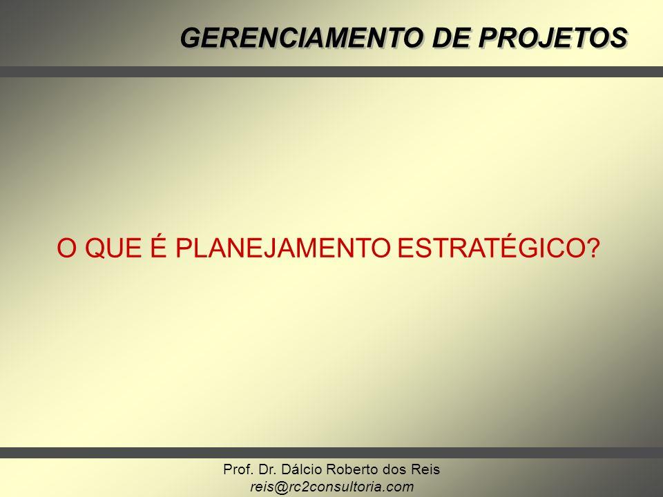 Prof. Dr. Dálcio Roberto dos Reis reis@rc2consultoria.com GERENCIAMENTO DE PROJETOS O QUE É PLANEJAMENTO ESTRATÉGICO?