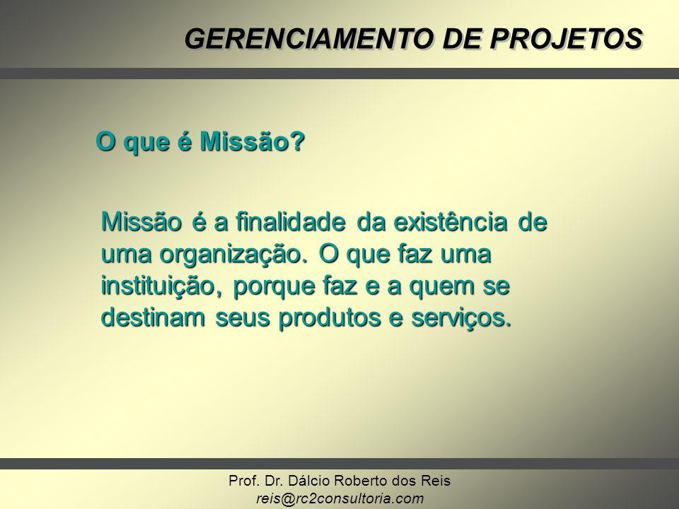 Prof. Dr. Dálcio Roberto dos Reis reis@rc2consultoria.com GERENCIAMENTO DE PROJETOS O que é Missão? Missão é a finalidade da existência de uma organiz