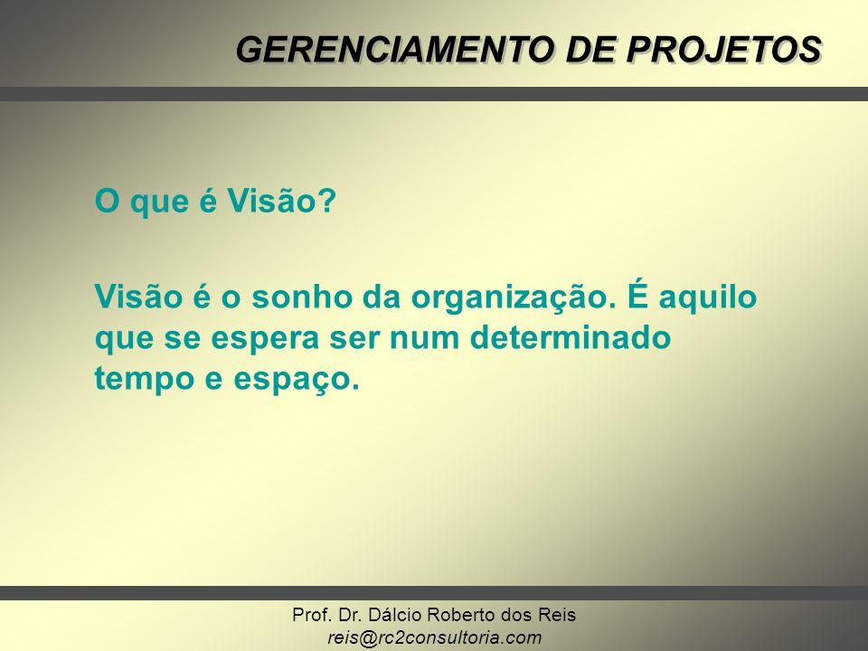 Prof. Dr. Dálcio Roberto dos Reis reis@rc2consultoria.com GERENCIAMENTO DE PROJETOS O que é Visão? Visão é o sonho da organização. É aquilo que se esp