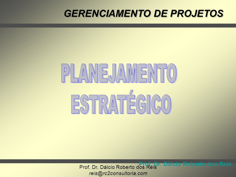 Prof. Dr. Dálcio Roberto dos Reis reis@rc2consultoria.com GERENCIAMENTO DE PROJETOS Prof. Dr. Dálcio Roberto dos Reis