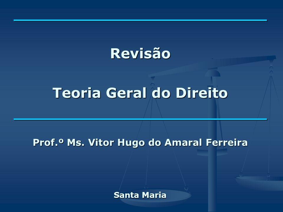 __________________________Revisão Teoria Geral do Direito __________________________ Prof.º Ms. Vitor Hugo do Amaral Ferreira Santa Maria